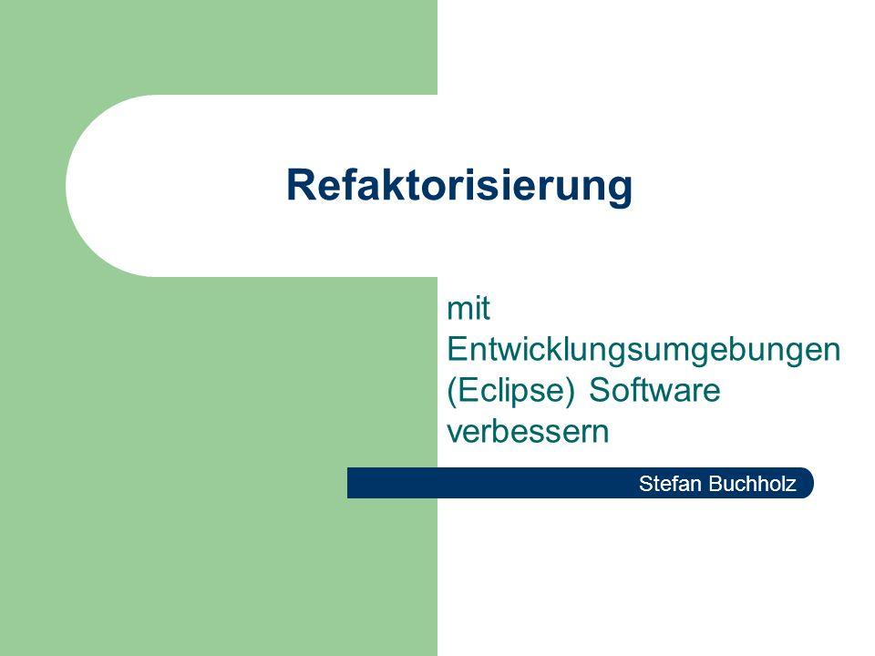 Refaktorisierung mit Entwicklungsumgebungen (Eclipse) Software verbessern Stefan Buchholz