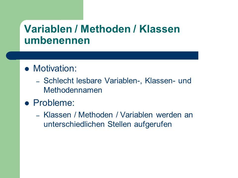 Variablen / Methoden / Klassen umbenennen Motivation: – Schlecht lesbare Variablen-, Klassen- und Methodennamen Probleme: – Klassen / Methoden / Varia