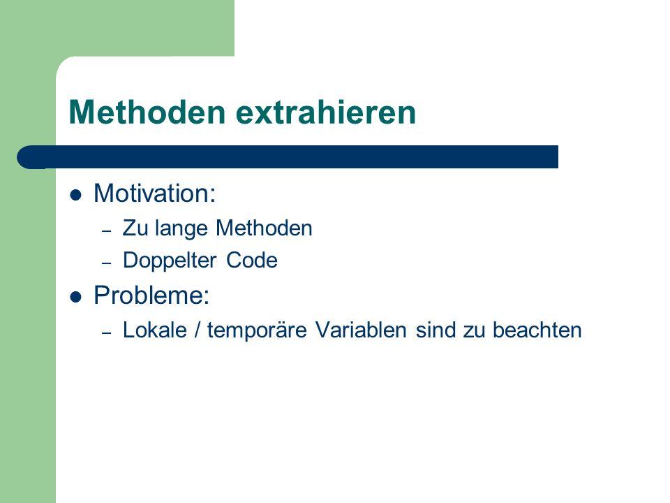 Methoden extrahieren Motivation: – Zu lange Methoden – Doppelter Code Probleme: – Lokale / temporäre Variablen sind zu beachten