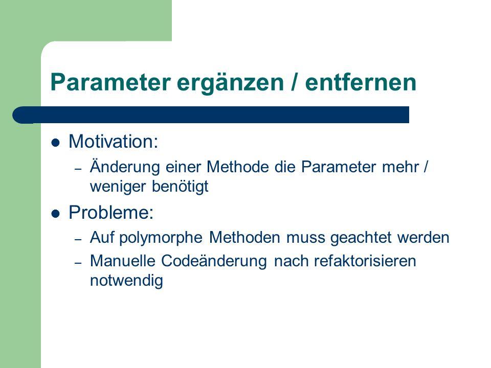 Parameter ergänzen / entfernen Motivation: – Änderung einer Methode die Parameter mehr / weniger benötigt Probleme: – Auf polymorphe Methoden muss gea