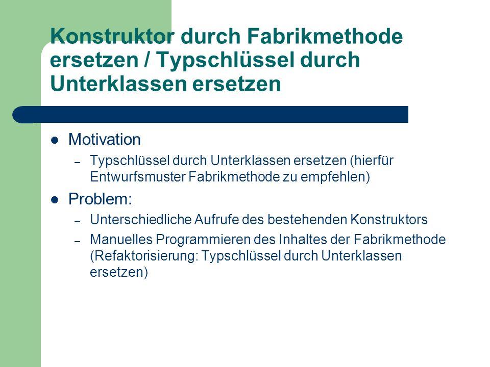 Konstruktor durch Fabrikmethode ersetzen / Typschlüssel durch Unterklassen ersetzen Motivation – Typschlüssel durch Unterklassen ersetzen (hierfür Ent