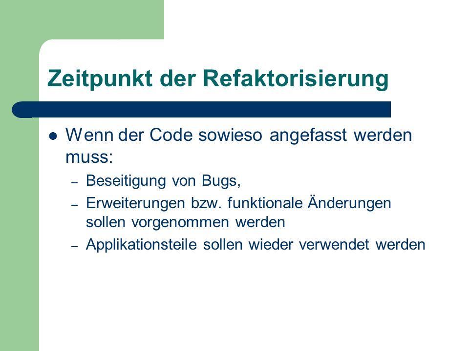 Zeitpunkt der Refaktorisierung Wenn der Code sowieso angefasst werden muss: – Beseitigung von Bugs, – Erweiterungen bzw. funktionale Änderungen sollen