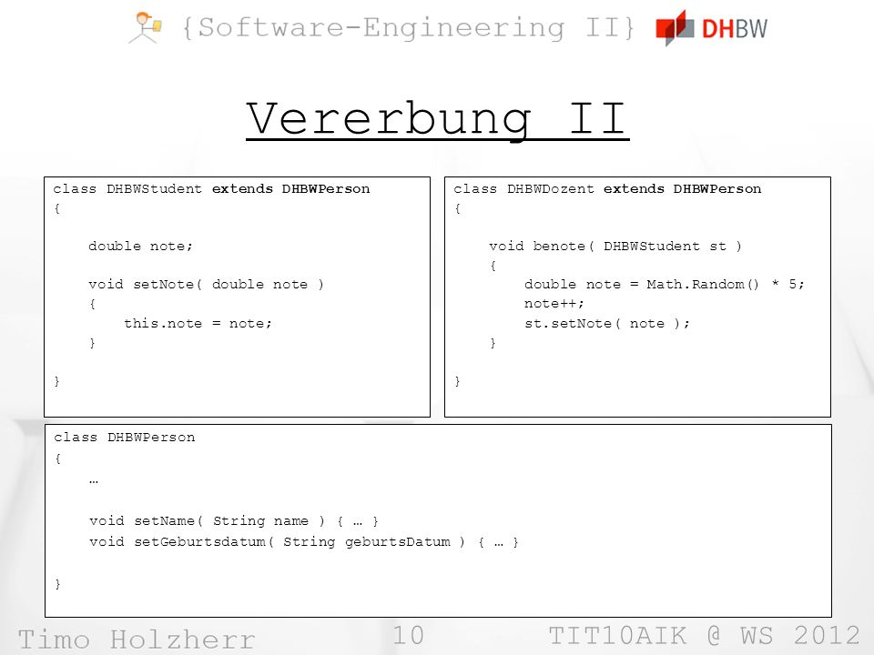 10 TIT10AIK @ WS 2012 Vererbung II class DHBWStudent extends DHBWPerson { double note; void setNote( double note ) { this.note = note; } class DHBWDoz