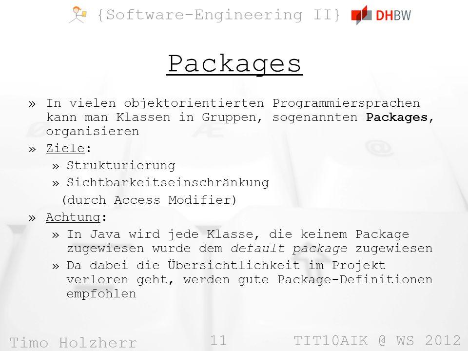 11 TIT10AIK @ WS 2012 Packages »In vielen objektorientierten Programmiersprachen kann man Klassen in Gruppen, sogenannten Packages, organisieren »Ziele: »Strukturierung »Sichtbarkeitseinschränkung (durch Access Modifier) »Achtung: »In Java wird jede Klasse, die keinem Package zugewiesen wurde dem default package zugewiesen »Da dabei die Übersichtlichkeit im Projekt verloren geht, werden gute Package-Definitionen empfohlen