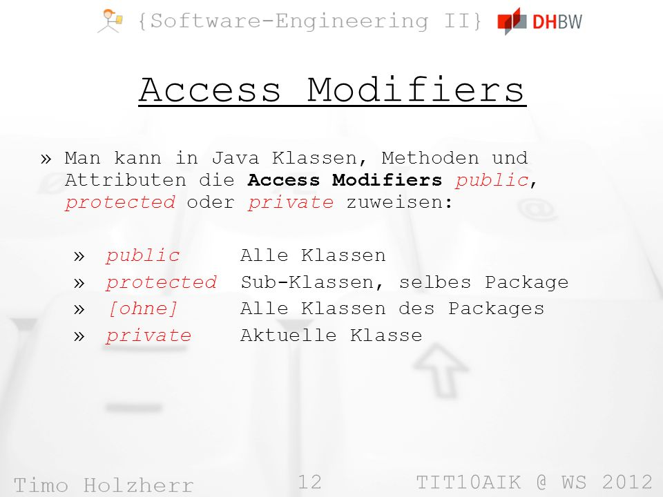 12 TIT10AIK @ WS 2012 Access Modifiers »Man kann in Java Klassen, Methoden und Attributen die Access Modifiers public, protected oder private zuweisen: » public Alle Klassen » protected Sub-Klassen, selbes Package » [ohne] Alle Klassen des Packages » private Aktuelle Klasse