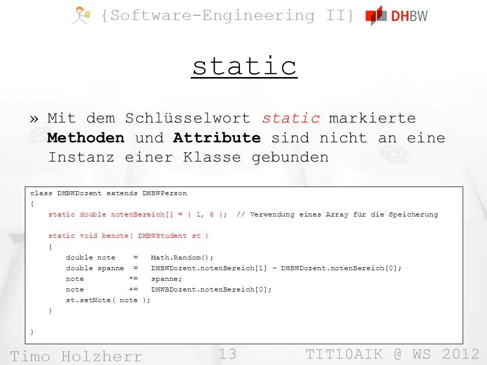 13 TIT10AIK @ WS 2012 static »Mit dem Schlüsselwort static markierte Methoden und Attribute sind nicht an eine Instanz einer Klasse gebunden class DHBWDozent extends DHBWPerson { static double notenBereich[] = { 1, 6 }; // Verwendung eines Array für die Speicherung static void benote( DHBWStudent st ) { double note = Math.Random(); double spanne = DHBWDozent.notenBereich[1] – DHBWDozent.notenBereich[0]; note *= spanne; note += DHWBDozent.notenBereich[0]; st.setNote( note ); }