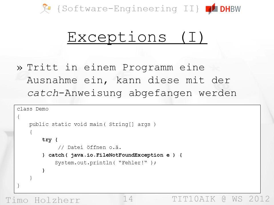 14 TIT10AIK @ WS 2012 Exceptions (I) »Tritt in einem Programm eine Ausnahme ein, kann diese mit der catch-Anweisung abgefangen werden class Demo { public static void main( String[] args ) { try { // Datei öffnen o.ä.