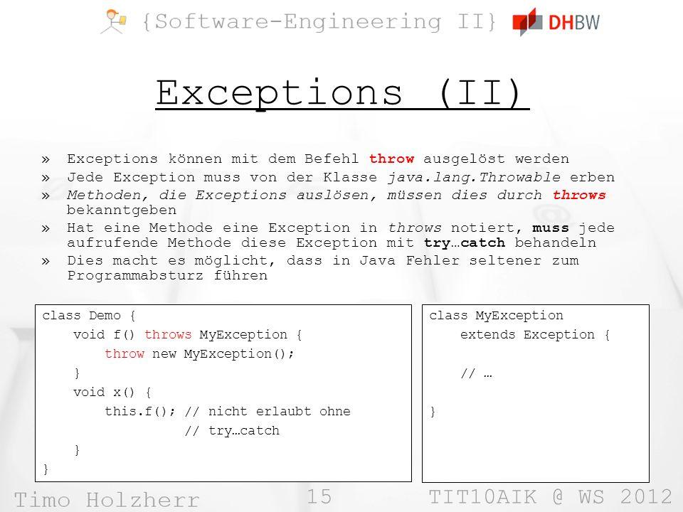 15 TIT10AIK @ WS 2012 Exceptions (II) »Exceptions können mit dem Befehl throw ausgelöst werden »Jede Exception muss von der Klasse java.lang.Throwable
