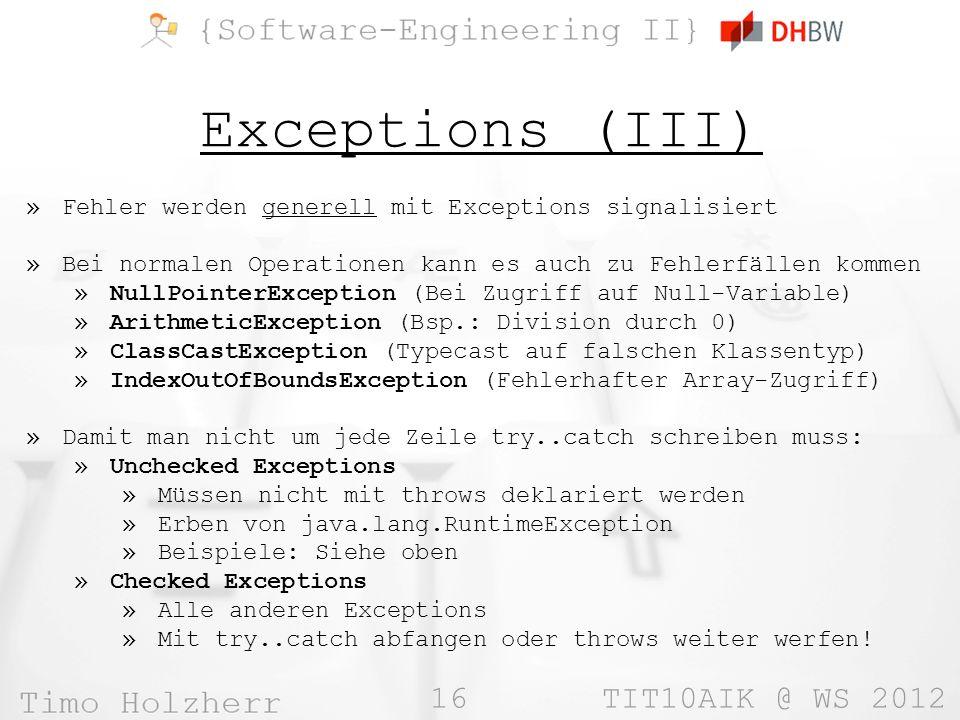 16 TIT10AIK @ WS 2012 Exceptions (III) »Fehler werden generell mit Exceptions signalisiert »Bei normalen Operationen kann es auch zu Fehlerfällen kommen »NullPointerException (Bei Zugriff auf Null-Variable) »ArithmeticException (Bsp.: Division durch 0) »ClassCastException (Typecast auf falschen Klassentyp) »IndexOutOfBoundsException (Fehlerhafter Array-Zugriff) »Damit man nicht um jede Zeile try..catch schreiben muss: »Unchecked Exceptions »Müssen nicht mit throws deklariert werden »Erben von java.lang.RuntimeException »Beispiele: Siehe oben »Checked Exceptions »Alle anderen Exceptions »Mit try..catch abfangen oder throws weiter werfen!