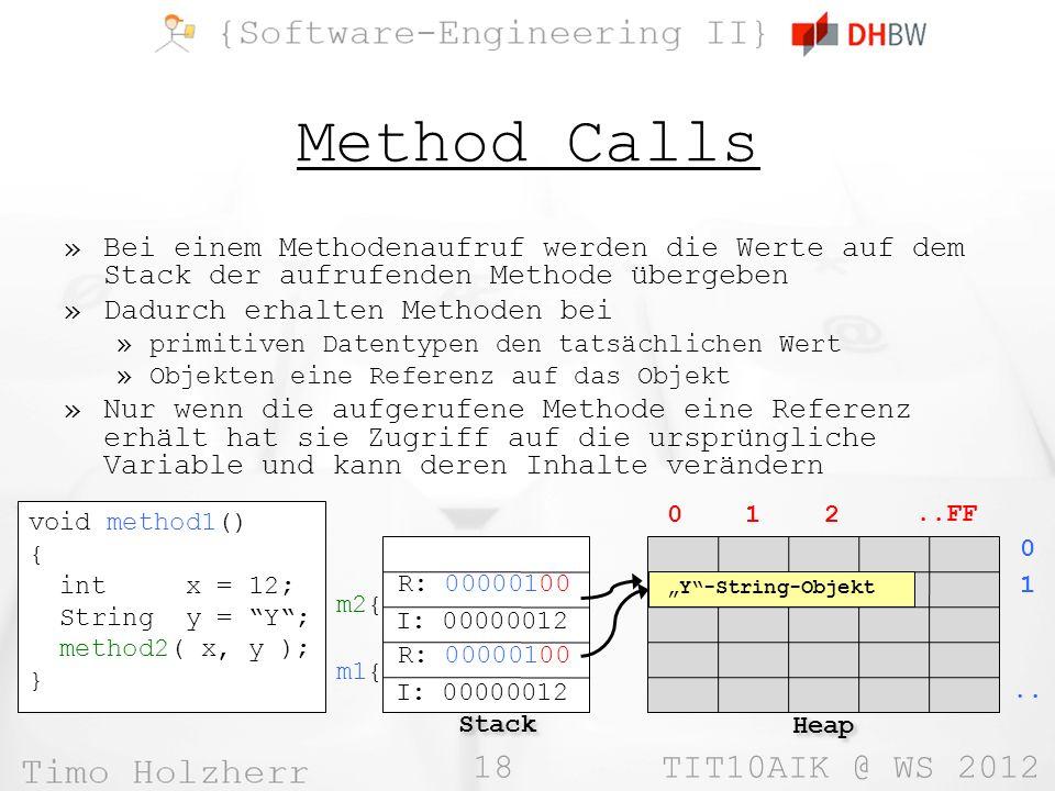 18 TIT10AIK @ WS 2012 Method Calls »Bei einem Methodenaufruf werden die Werte auf dem Stack der aufrufenden Methode übergeben »Dadurch erhalten Methoden bei »primitiven Datentypen den tatsächlichen Wert »Objekten eine Referenz auf das Objekt »Nur wenn die aufgerufene Methode eine Referenz erhält hat sie Zugriff auf die ursprüngliche Variable und kann deren Inhalte verändern void method1() { int x = 12; String y = Y; method2( x, y ); } Stack Heap 0 1 2..FF 0..