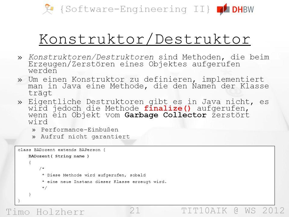 21 TIT10AIK @ WS 2012 Konstruktor/Destruktor »Konstruktoren/Destruktoren sind Methoden, die beim Erzeugen/Zerstören eines Objektes aufgerufen werden »Um einen Konstruktor zu definieren, implementiert man in Java eine Methode, die den Namen der Klasse trägt »Eigentliche Destruktoren gibt es in Java nicht, es wird jedoch die Methode finalize() aufgerufen, wenn ein Objekt vom Garbage Collector zerstört wird »Performance-Einbußen »Aufruf nicht garantiert class BADozent extends BAPerson { BADozent( String name ) { /* * Diese Methode wird aufgerufen, sobald * eine neue Instanz dieser Klasse erzeugt wird.