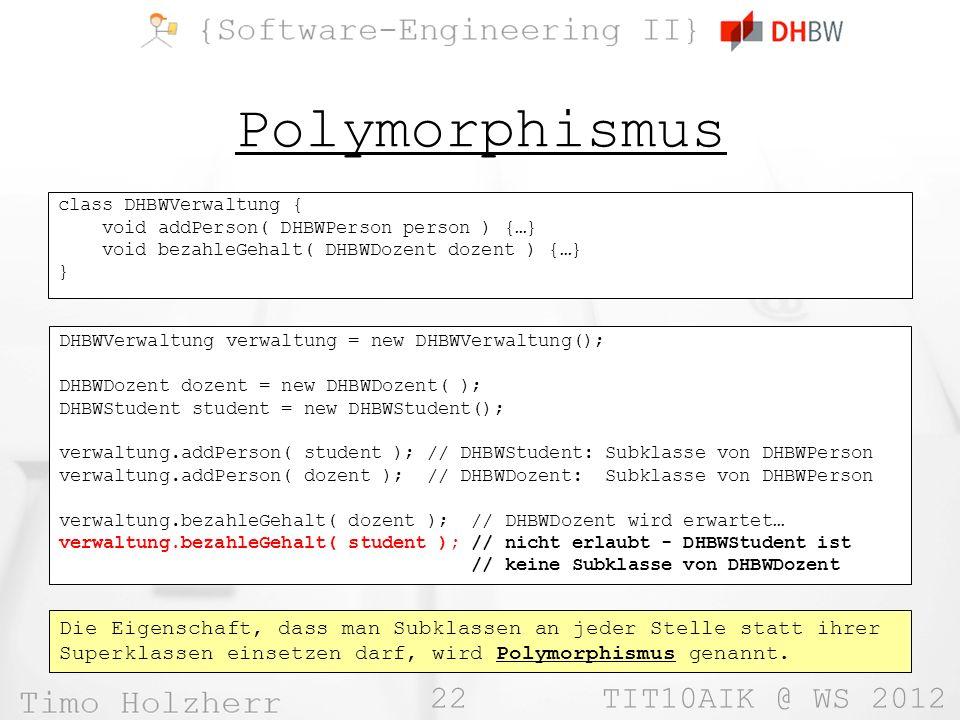 22 TIT10AIK @ WS 2012 Polymorphismus class DHBWVerwaltung { void addPerson( DHBWPerson person ) {…} void bezahleGehalt( DHBWDozent dozent ) {…} } DHBWVerwaltung verwaltung = new DHBWVerwaltung(); DHBWDozent dozent = new DHBWDozent( ); DHBWStudent student = new DHBWStudent(); verwaltung.addPerson( student ); // DHBWStudent: Subklasse von DHBWPerson verwaltung.addPerson( dozent ); // DHBWDozent: Subklasse von DHBWPerson verwaltung.bezahleGehalt( dozent ); // DHBWDozent wird erwartet… verwaltung.bezahleGehalt( student ); // nicht erlaubt - DHBWStudent ist // keine Subklasse von DHBWDozent Die Eigenschaft, dass man Subklassen an jeder Stelle statt ihrer Superklassen einsetzen darf, wird Polymorphismus genannt.