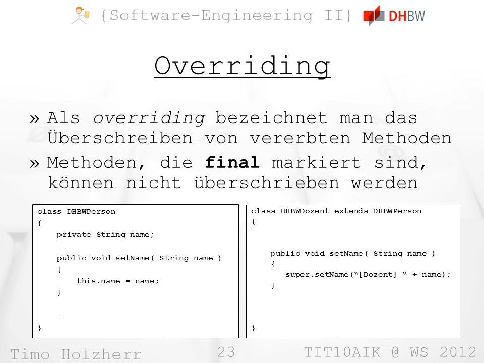 23 TIT10AIK @ WS 2012 Overriding »Als overriding bezeichnet man das Überschreiben von vererbten Methoden »Methoden, die final markiert sind, können ni