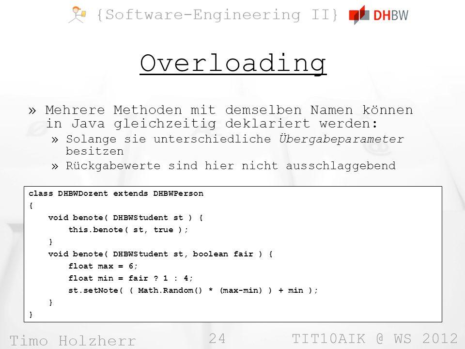 24 TIT10AIK @ WS 2012 Overloading »Mehrere Methoden mit demselben Namen können in Java gleichzeitig deklariert werden: »Solange sie unterschiedliche Übergabeparameter besitzen »Rückgabewerte sind hier nicht ausschlaggebend class DHBWDozent extends DHBWPerson { void benote( DHBWStudent st ) { this.benote( st, true ); } void benote( DHBWStudent st, boolean fair ) { float max = 6; float min = fair .