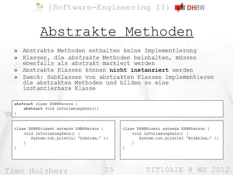 25 TIT10AIK @ WS 2012 Abstrakte Methoden »Abstrakte Methoden enthalten keine Implementierung »Klassen, die abstrakte Methoden beinhalten, müssen ebenf