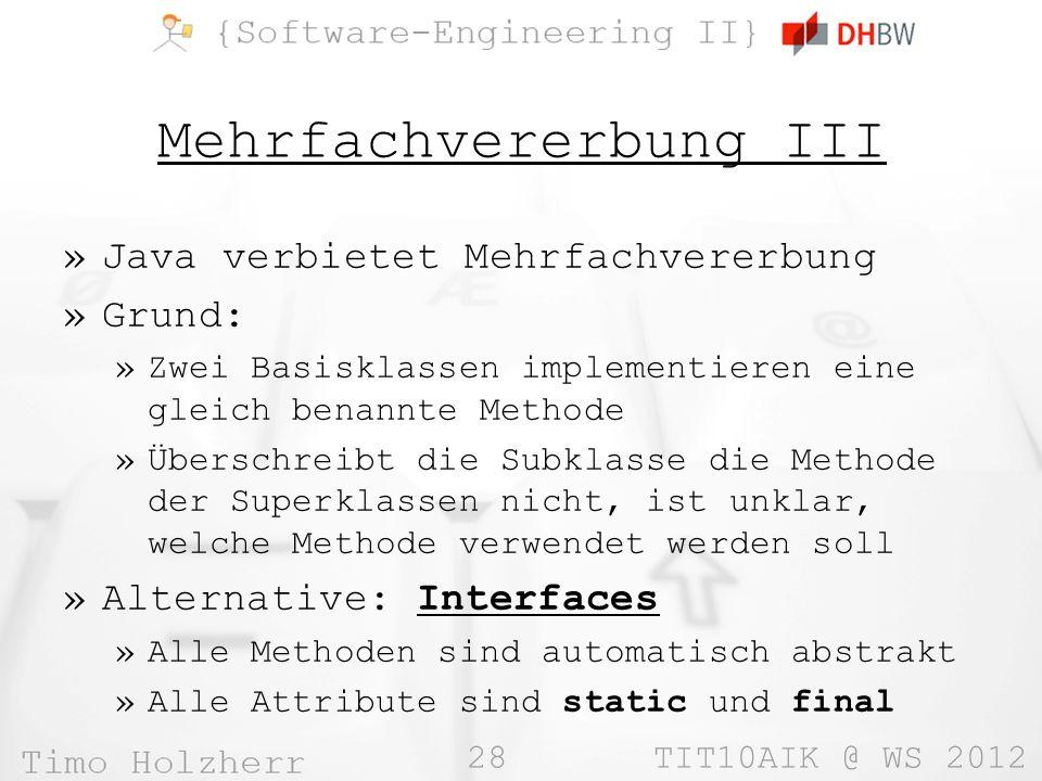 28 TIT10AIK @ WS 2012 Mehrfachvererbung III »Java verbietet Mehrfachvererbung »Grund: »Zwei Basisklassen implementieren eine gleich benannte Methode »Überschreibt die Subklasse die Methode der Superklassen nicht, ist unklar, welche Methode verwendet werden soll »Alternative: Interfaces »Alle Methoden sind automatisch abstrakt »Alle Attribute sind static und final