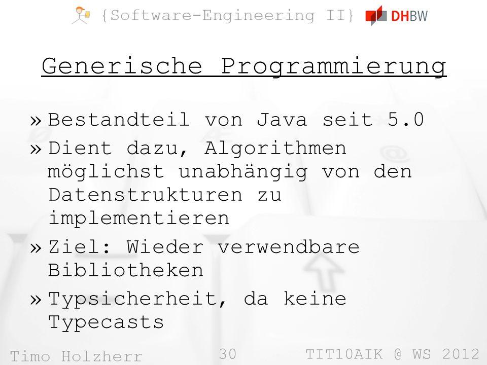 30 TIT10AIK @ WS 2012 Generische Programmierung »Bestandteil von Java seit 5.0 »Dient dazu, Algorithmen möglichst unabhängig von den Datenstrukturen zu implementieren »Ziel: Wieder verwendbare Bibliotheken »Typsicherheit, da keine Typecasts