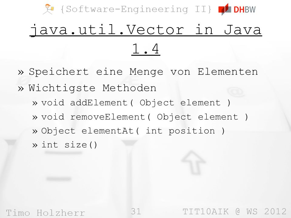 31 TIT10AIK @ WS 2012 java.util.Vector in Java 1.4 »Speichert eine Menge von Elementen »Wichtigste Methoden »void addElement( Object element ) »void removeElement( Object element ) »Object elementAt( int position ) »int size()