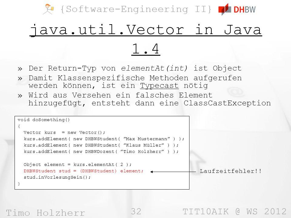 32 TIT10AIK @ WS 2012 java.util.Vector in Java 1.4 »Der Return-Typ von elementAt(int) ist Object »Damit Klassenspezifische Methoden aufgerufen werden können, ist ein Typecast nötig »Wird aus Versehen ein falsches Element hinzugefügt, entsteht dann eine ClassCastException void doSomething() { Vector kurs = new Vector(); kurs.addElement( new DHBWStudent( Max Mustermann ) ); kurs.addElement( new DHBWStudent( Klaus Müller ) ); kurs.addElement( new DHBWDozent( Timo Holzherr ) ); Object element = kurs.elementAt( 2 ); DHBWStudent stud = (DHBWStudent) element; stud.inVorlesungSein(); } Laufzeitfehler!!