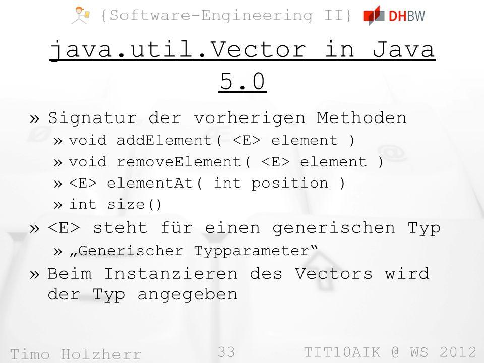 33 TIT10AIK @ WS 2012 java.util.Vector in Java 5.0 »Signatur der vorherigen Methoden »void addElement( element ) »void removeElement( element ) » elementAt( int position ) »int size() » steht für einen generischen Typ »Generischer Typparameter »Beim Instanzieren des Vectors wird der Typ angegeben