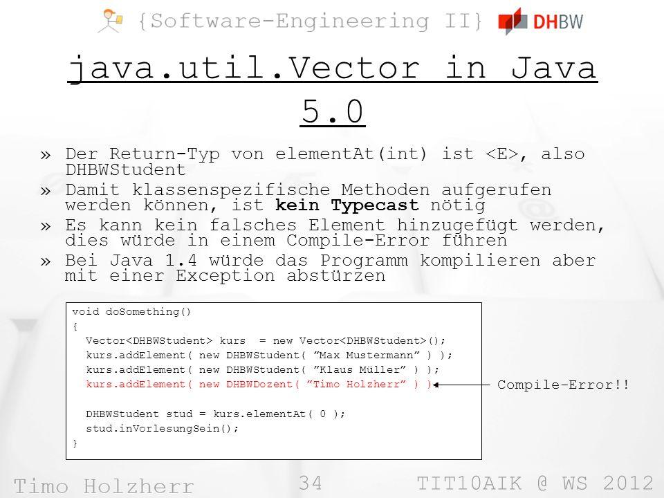 34 TIT10AIK @ WS 2012 java.util.Vector in Java 5.0 »Der Return-Typ von elementAt(int) ist, also DHBWStudent »Damit klassenspezifische Methoden aufgerufen werden können, ist kein Typecast nötig »Es kann kein falsches Element hinzugefügt werden, dies würde in einem Compile-Error führen »Bei Java 1.4 würde das Programm kompilieren aber mit einer Exception abstürzen void doSomething() { Vector kurs = new Vector (); kurs.addElement( new DHBWStudent( Max Mustermann ) ); kurs.addElement( new DHBWStudent( Klaus Müller ) ); kurs.addElement( new DHBWDozent( Timo Holzherr ) ); DHBWStudent stud = kurs.elementAt( 0 ); stud.inVorlesungSein(); } Compile-Error!!