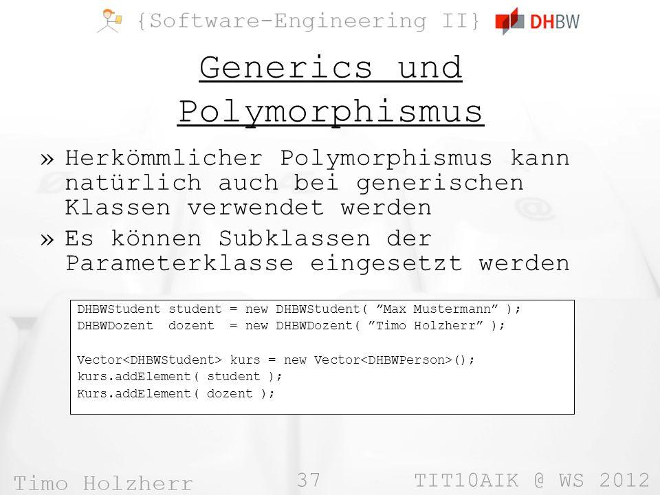 37 TIT10AIK @ WS 2012 Generics und Polymorphismus »Herkömmlicher Polymorphismus kann natürlich auch bei generischen Klassen verwendet werden »Es können Subklassen der Parameterklasse eingesetzt werden DHBWStudent student = new DHBWStudent( Max Mustermann ); DHBWDozent dozent = new DHBWDozent( Timo Holzherr ); Vector kurs = new Vector (); kurs.addElement( student ); Kurs.addElement( dozent );