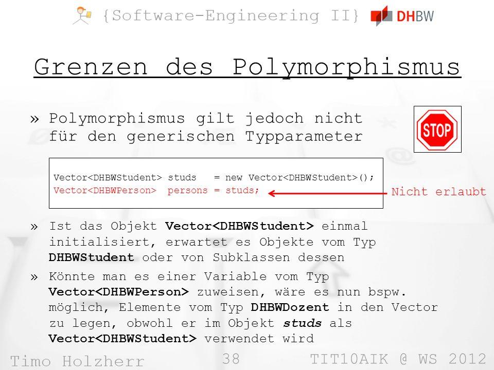 38 TIT10AIK @ WS 2012 Grenzen des Polymorphismus »Polymorphismus gilt jedoch nicht für den generischen Typparameter Vector studs = new Vector (); Vect