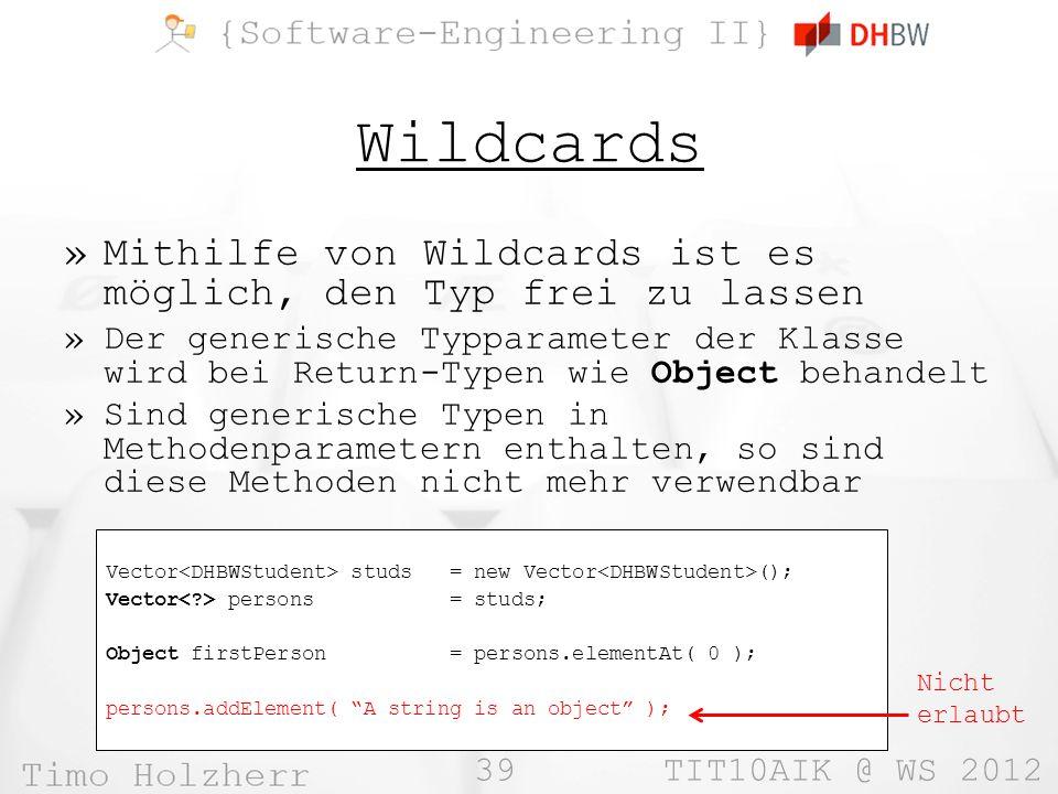 39 TIT10AIK @ WS 2012 Wildcards »Mithilfe von Wildcards ist es möglich, den Typ frei zu lassen »Der generische Typparameter der Klasse wird bei Return-Typen wie Object behandelt »Sind generische Typen in Methodenparametern enthalten, so sind diese Methoden nicht mehr verwendbar Vector studs = new Vector (); Vector persons = studs; Object firstPerson = persons.elementAt( 0 ); persons.addElement( A string is an object ); Nicht erlaubt