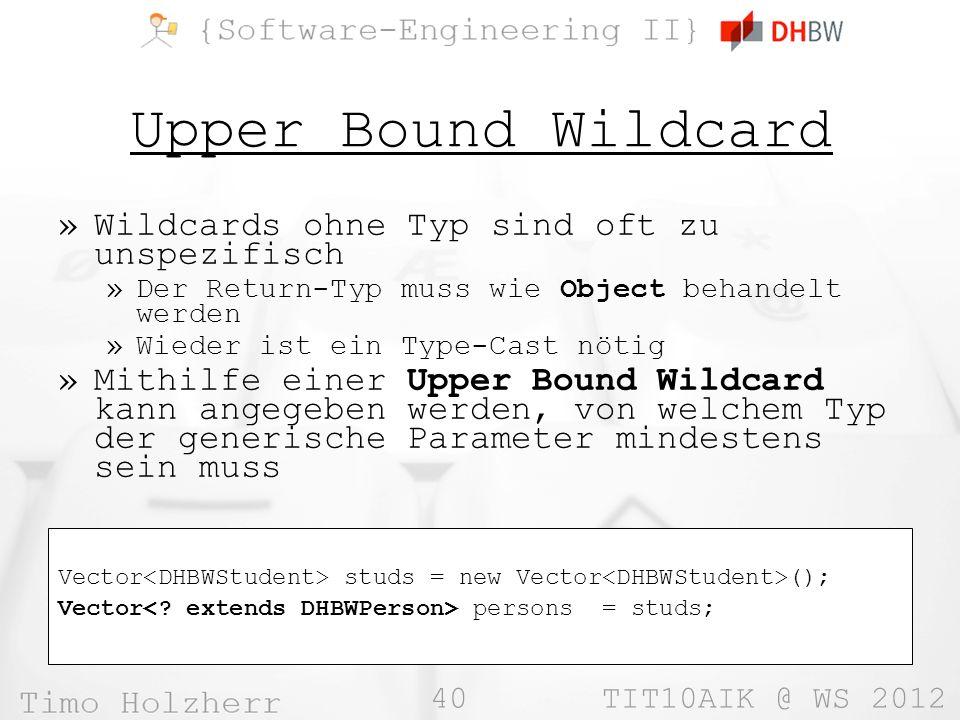 40 TIT10AIK @ WS 2012 Upper Bound Wildcard »Wildcards ohne Typ sind oft zu unspezifisch »Der Return-Typ muss wie Object behandelt werden »Wieder ist ein Type-Cast nötig »Mithilfe einer Upper Bound Wildcard kann angegeben werden, von welchem Typ der generische Parameter mindestens sein muss Vector studs = new Vector (); Vector persons = studs;