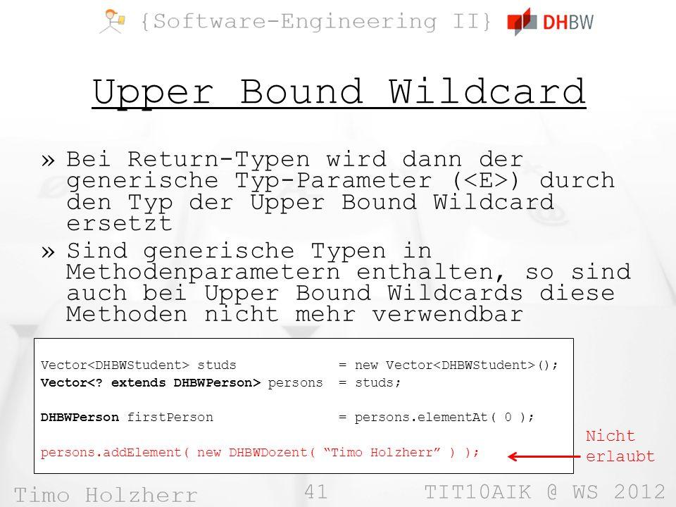 41 TIT10AIK @ WS 2012 Upper Bound Wildcard »Bei Return-Typen wird dann der generische Typ-Parameter ( ) durch den Typ der Upper Bound Wildcard ersetzt »Sind generische Typen in Methodenparametern enthalten, so sind auch bei Upper Bound Wildcards diese Methoden nicht mehr verwendbar Vector studs = new Vector (); Vector persons = studs; DHBWPerson firstPerson = persons.elementAt( 0 ); persons.addElement( new DHBWDozent( Timo Holzherr ) ); Nicht erlaubt