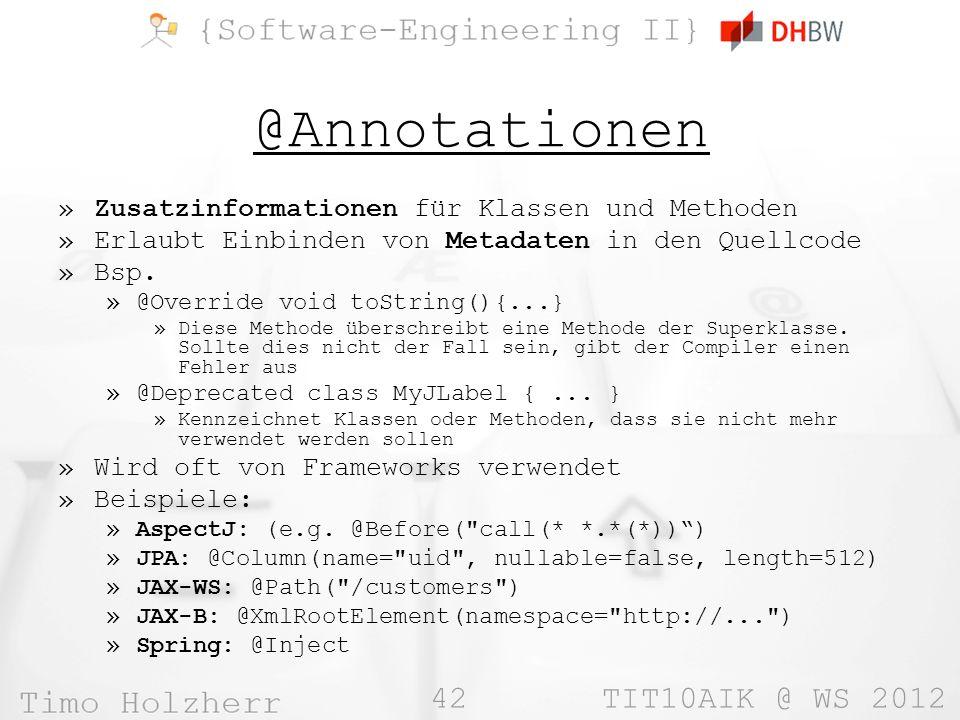 42 TIT10AIK @ WS 2012 @Annotationen »Zusatzinformationen für Klassen und Methoden »Erlaubt Einbinden von Metadaten in den Quellcode »Bsp.