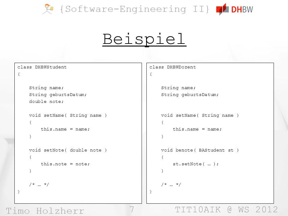 7 TIT10AIK @ WS 2012 Beispiel class DHBWStudent { String name; String geburtsDatum; double note; void setName( String name ) { this.name = name; } void setNote( double note ) { this.note = note; } /* … */ } class DHBWDozent { String name; String geburtsDatum; void setName( String name ) { this.name = name; } void benote( BAStudent st ) { st.setNote( … ); } /* … */ }