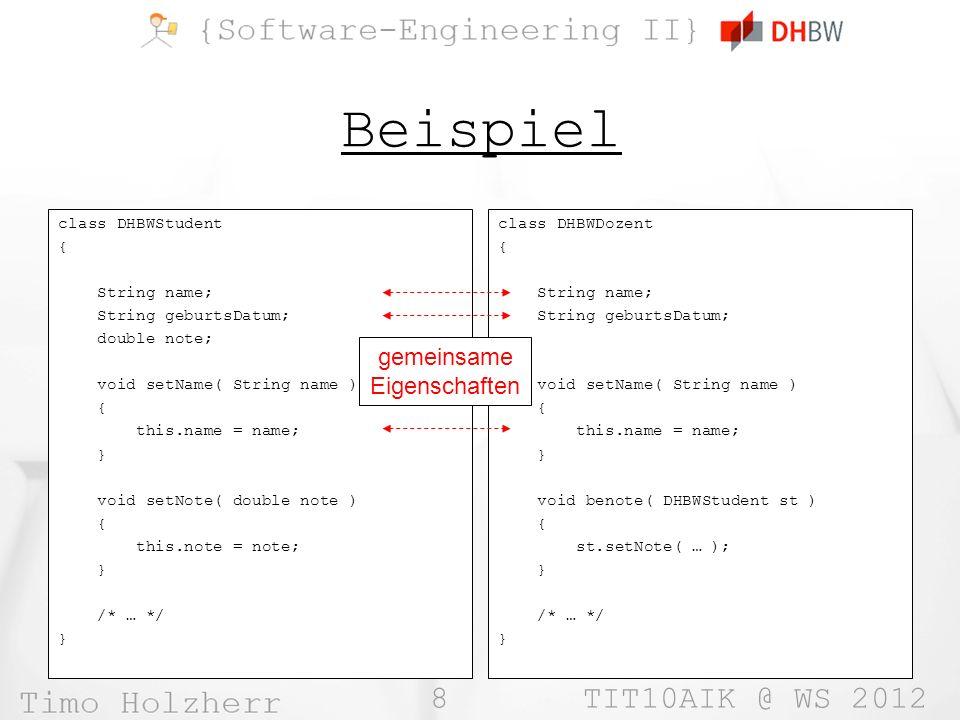 8 TIT10AIK @ WS 2012 Beispiel class DHBWStudent { String name; String geburtsDatum; double note; void setName( String name ) { this.name = name; } void setNote( double note ) { this.note = note; } /* … */ } class DHBWDozent { String name; String geburtsDatum; void setName( String name ) { this.name = name; } void benote( DHBWStudent st ) { st.setNote( … ); } /* … */ } gemeinsame Eigenschaften