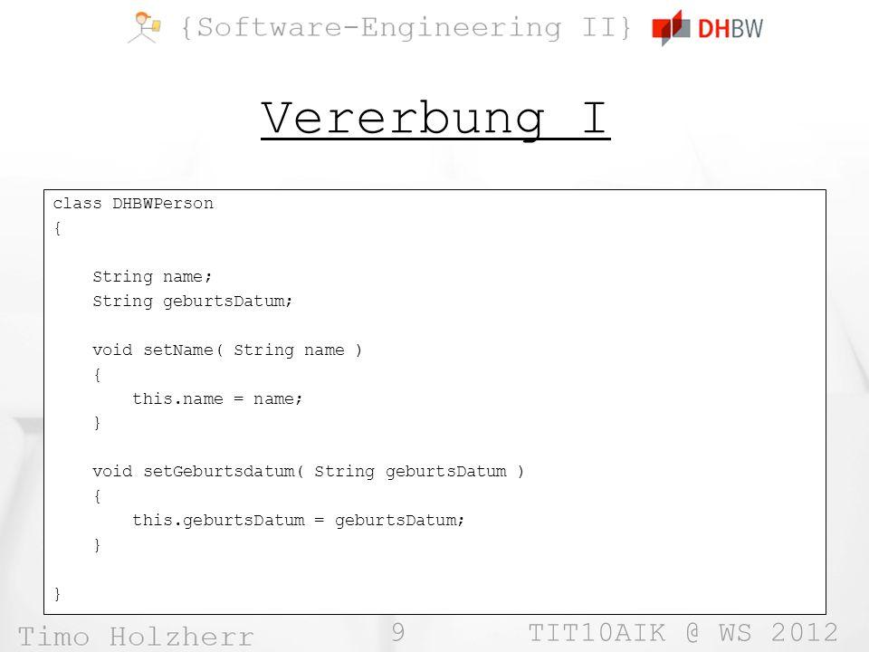 10 TIT10AIK @ WS 2012 Vererbung II class DHBWStudent extends DHBWPerson { double note; void setNote( double note ) { this.note = note; } class DHBWDozent extends DHBWPerson { void benote( DHBWStudent st ) { double note = Math.Random() * 5; note++; st.setNote( note ); } class DHBWPerson { … void setName( String name ) { … } void setGeburtsdatum( String geburtsDatum ) { … } }