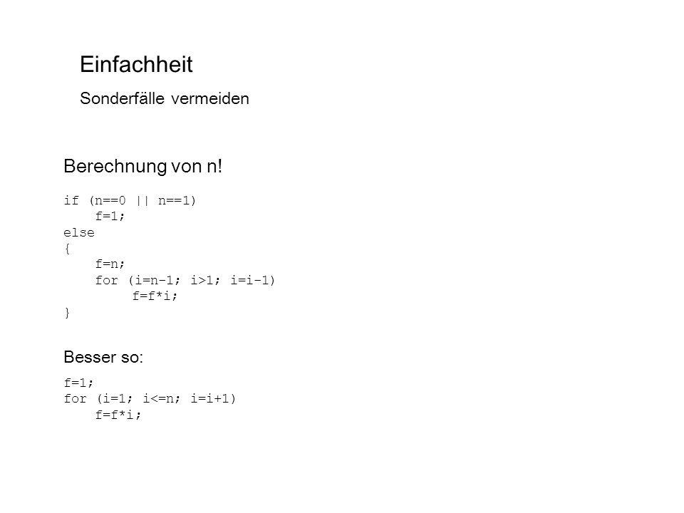 Einfachheit Sonderfälle vermeiden Berechnung von n! if (n==0 || n==1) f=1; else { f=n; for (i=n-1; i>1; i=i-1) f=f*i; } Besser so: f=1; for (i=1; i<=n