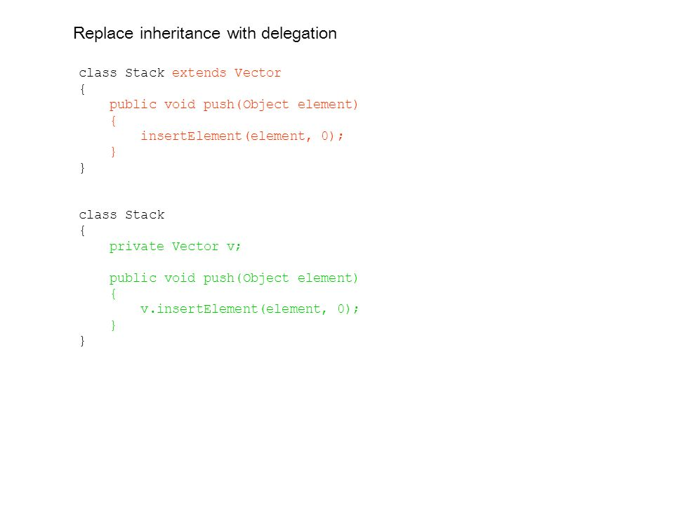 class Stack extends Vector { public void push(Object element) { insertElement(element, 0); } class Stack { private Vector v; public void push(Object element) { v.insertElement(element, 0); } Replace inheritance with delegation