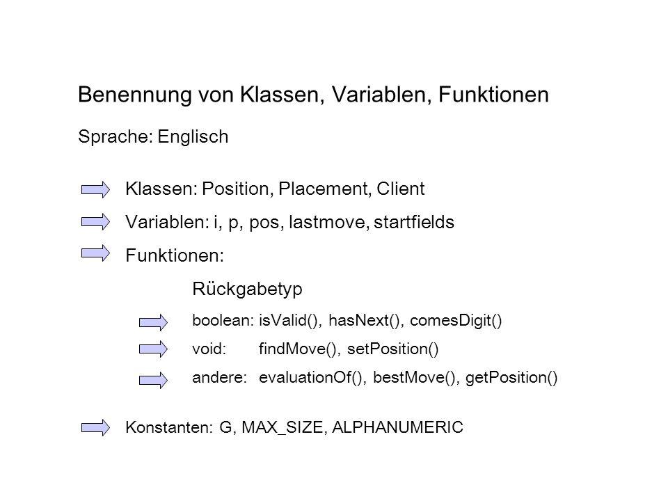 Benennung von Klassen, Variablen, Funktionen Klassen: Position, Placement, Client Variablen: i, p, pos, lastmove, startfields Funktionen: Rückgabetyp boolean:isValid(), hasNext(), comesDigit() void:findMove(), setPosition() andere:evaluationOf(), bestMove(), getPosition() Konstanten: G, MAX_SIZE, ALPHANUMERIC Sprache: Englisch