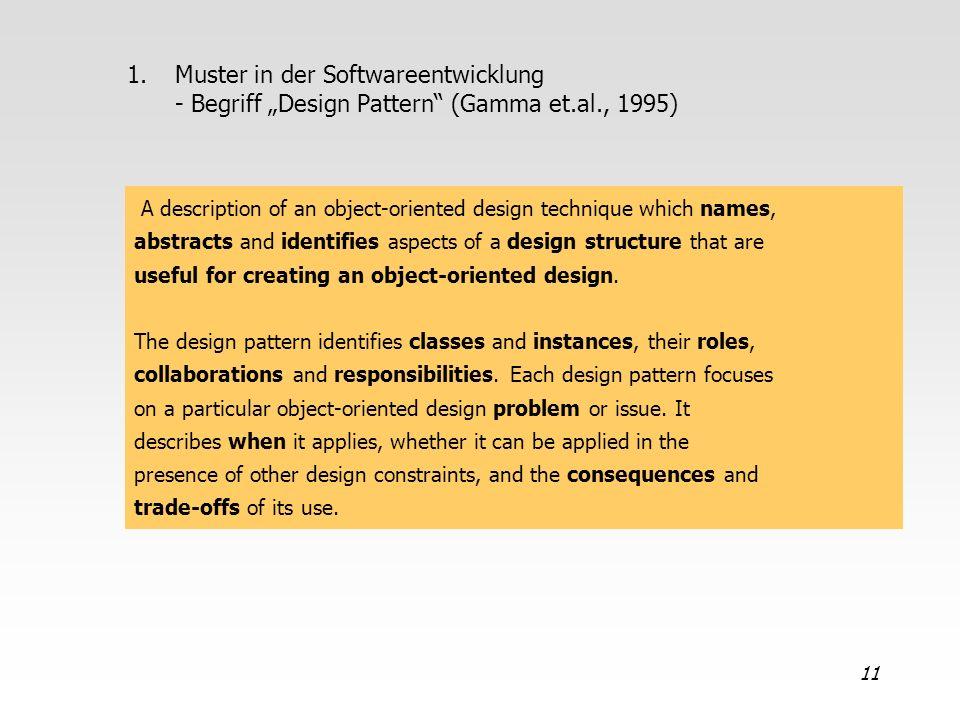 11 1.Muster in der Softwareentwicklung - Begriff Design Pattern (Gamma et.al., 1995) A description of an object-oriented design technique which names,