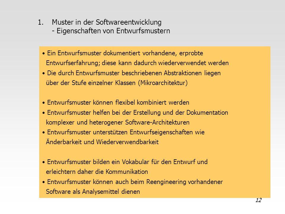 12 1.Muster in der Softwareentwicklung - Eigenschaften von Entwurfsmustern Ein Entwurfsmuster dokumentiert vorhandene, erprobte Entwurfserfahrung; die