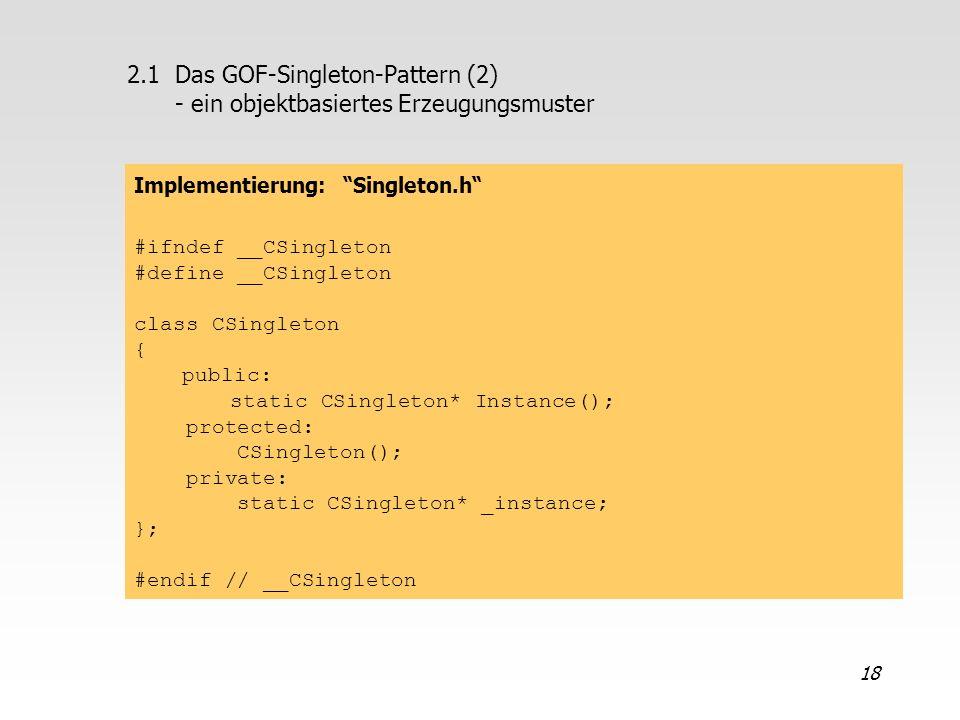 18 2.1Das GOF-Singleton-Pattern (2) - ein objektbasiertes Erzeugungsmuster Implementierung: Singleton.h #ifndef __CSingleton #define __CSingleton clas