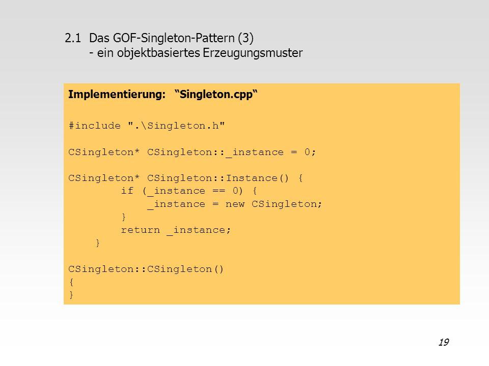 19 2.1Das GOF-Singleton-Pattern (3) - ein objektbasiertes Erzeugungsmuster Implementierung: Singleton.cpp #include