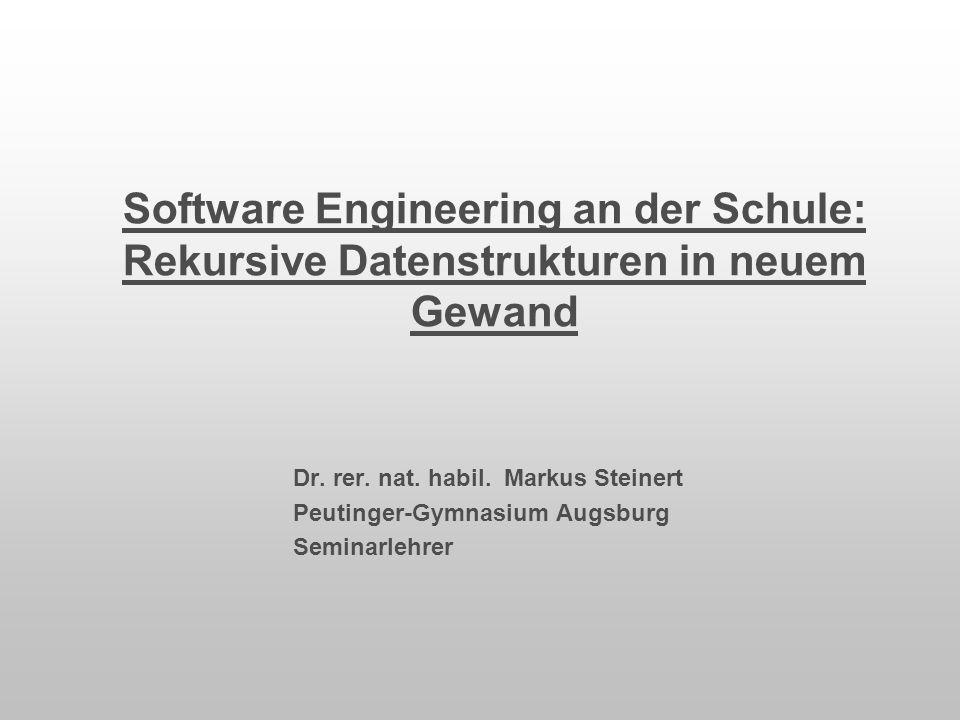 Software Engineering an der Schule: Rekursive Datenstrukturen in neuem Gewand Dr. rer. nat. habil. Markus Steinert Peutinger-Gymnasium Augsburg Semina