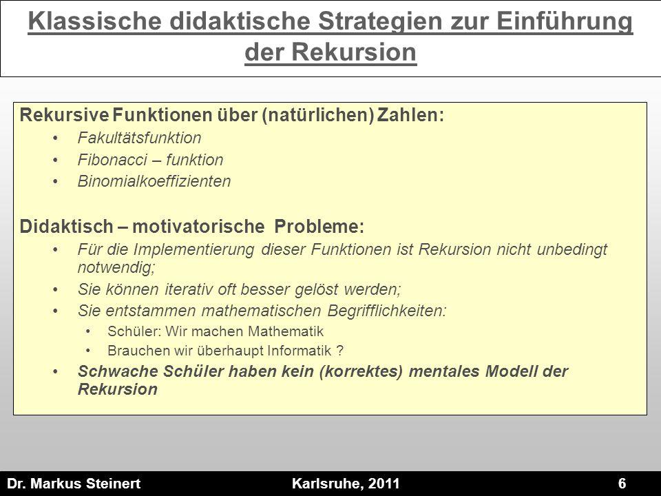 Dr. Markus Steinert Karlsruhe, 2011 6 Klassische didaktische Strategien zur Einführung der Rekursion Rekursive Funktionen über (natürlichen) Zahlen: F