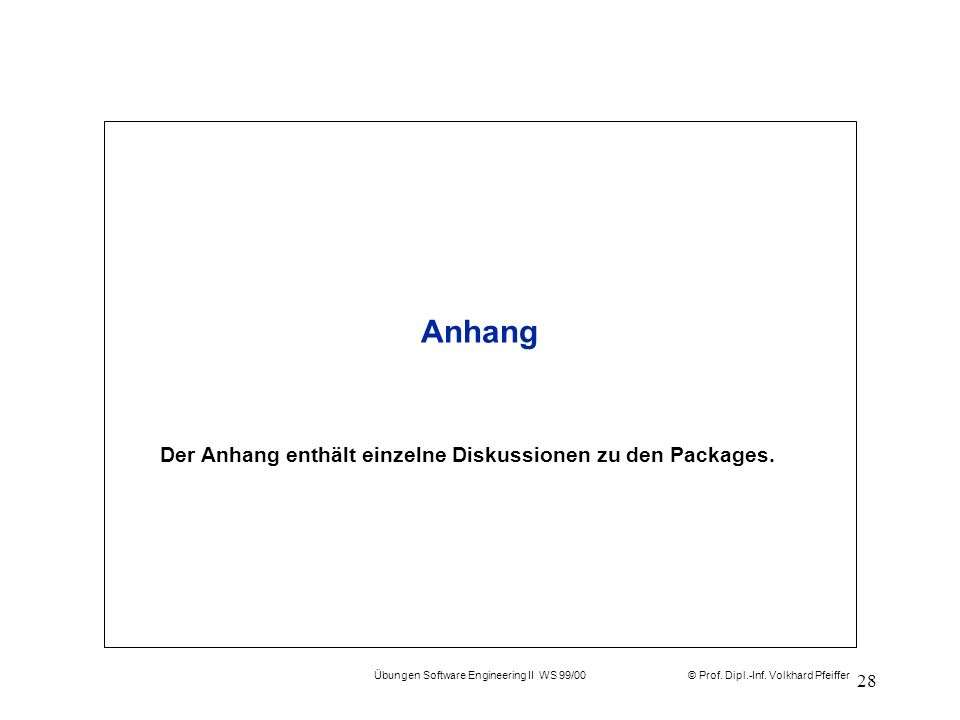 © Prof. Dipl.-Inf. Volkhard Pfeiffer Übungen Software Engineering II WS 99/00 28 Anhang Der Anhang enthält einzelne Diskussionen zu den Packages.