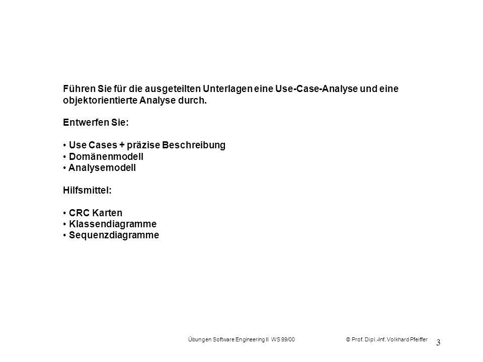 © Prof. Dipl.-Inf. Volkhard Pfeiffer Übungen Software Engineering II WS 99/00 3 Führen Sie für die ausgeteilten Unterlagen eine Use-Case-Analyse und e