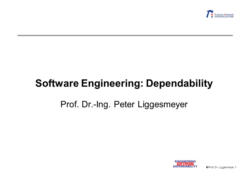 Prof. Dr. Liggesmeyer, 1 Software Engineering: Dependability Prof. Dr.-Ing. Peter Liggesmeyer