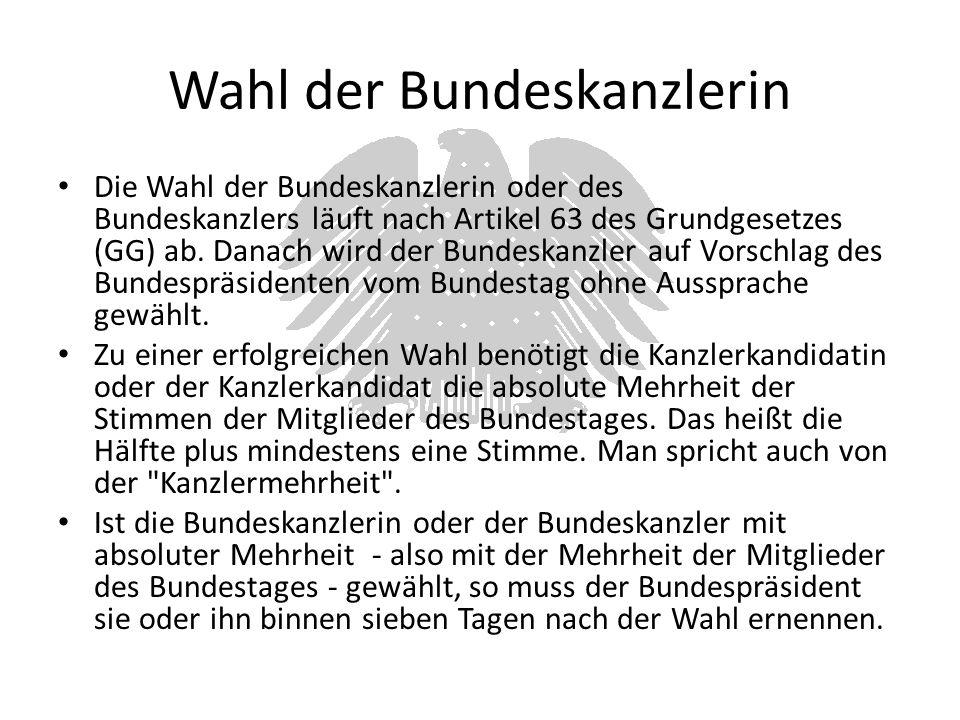 Wahl der Bundeskanzlerin Die Wahl der Bundeskanzlerin oder des Bundeskanzlers läuft nach Artikel 63 des Grundgesetzes (GG) ab. Danach wird der Bundesk