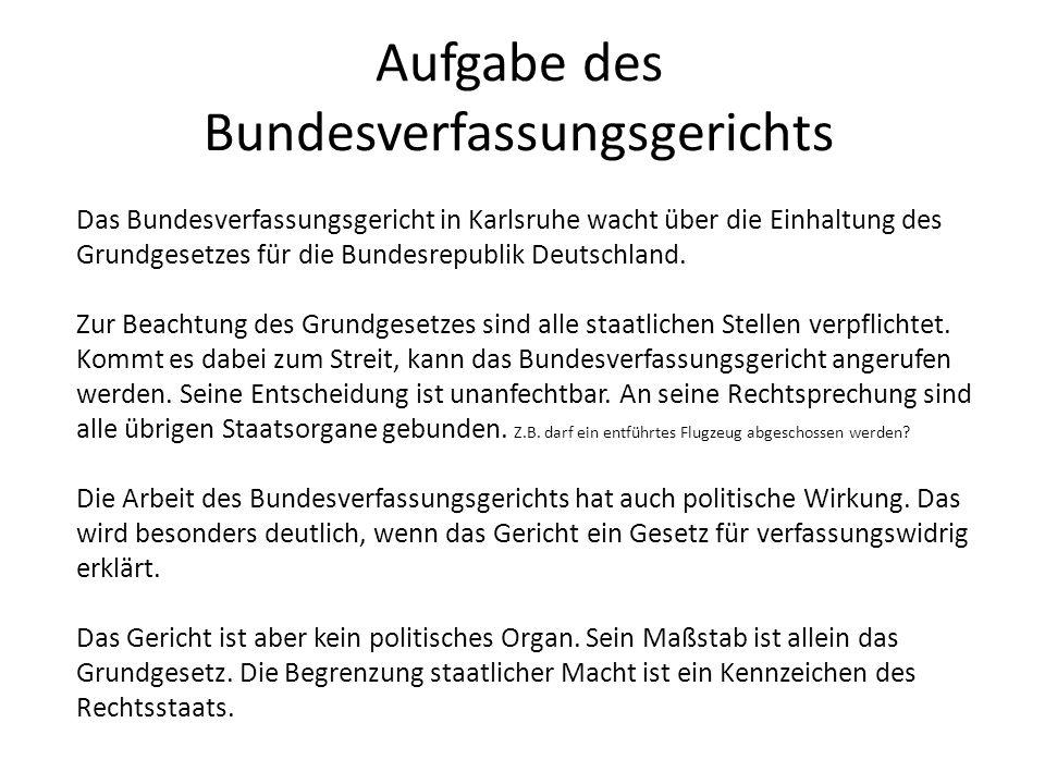 Aufgabe des Bundesverfassungsgerichts Das Bundesverfassungsgericht in Karlsruhe wacht über die Einhaltung des Grundgesetzes für die Bundesrepublik Deu