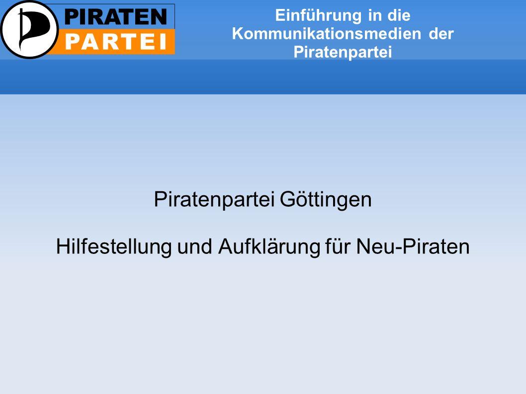 Einführung in die Kommunikationsmedien der Piratenpartei Piratenpartei Göttingen Hilfestellung und Aufklärung für Neu-Piraten