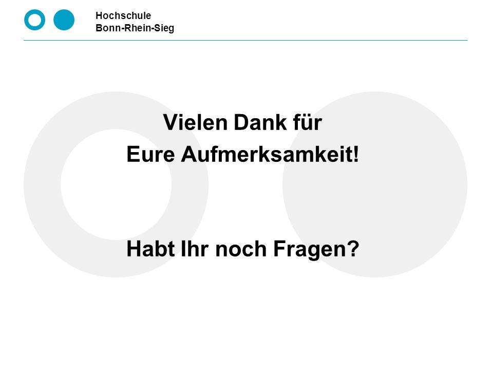 Hochschule Bonn-Rhein-Sieg Vielen Dank für Eure Aufmerksamkeit! Habt Ihr noch Fragen?